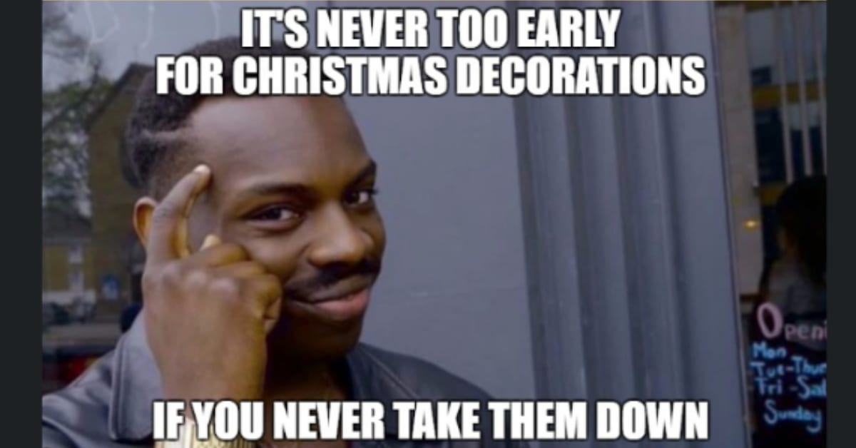 Too Early For Christmas.20 Christmas Memes Because It S Never Too Early